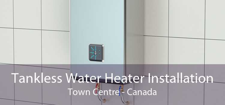 Tankless Water Heater Installation Town Centre - Canada